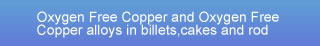 Oxygen Free Copper and Oxygen Free Copper alloys in billets,cakes and rod